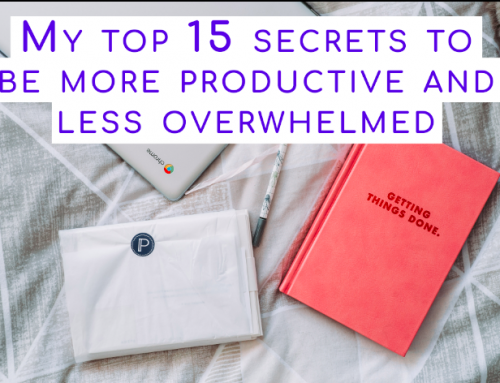 My top 15 secrets to be more productive and less overwhelmed